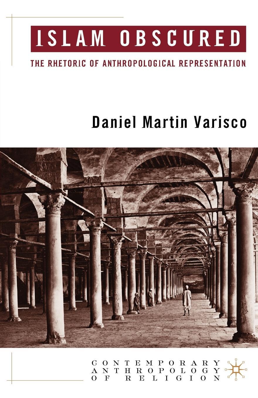 Daniel Martin Varisco Islam Obscured. The Rhetoric of Anthropological Representation цена и фото