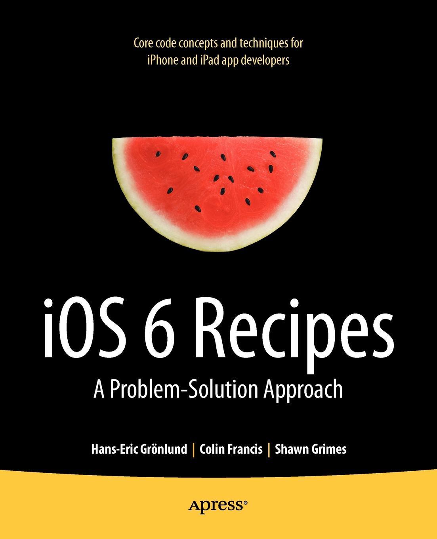 Фото - Shawn Grimes, Colin Francis, Hans-Eric Gr Nlund IOS 6 Recipes. A Problem-Solution Approach jesse feiler ios 6 foundations