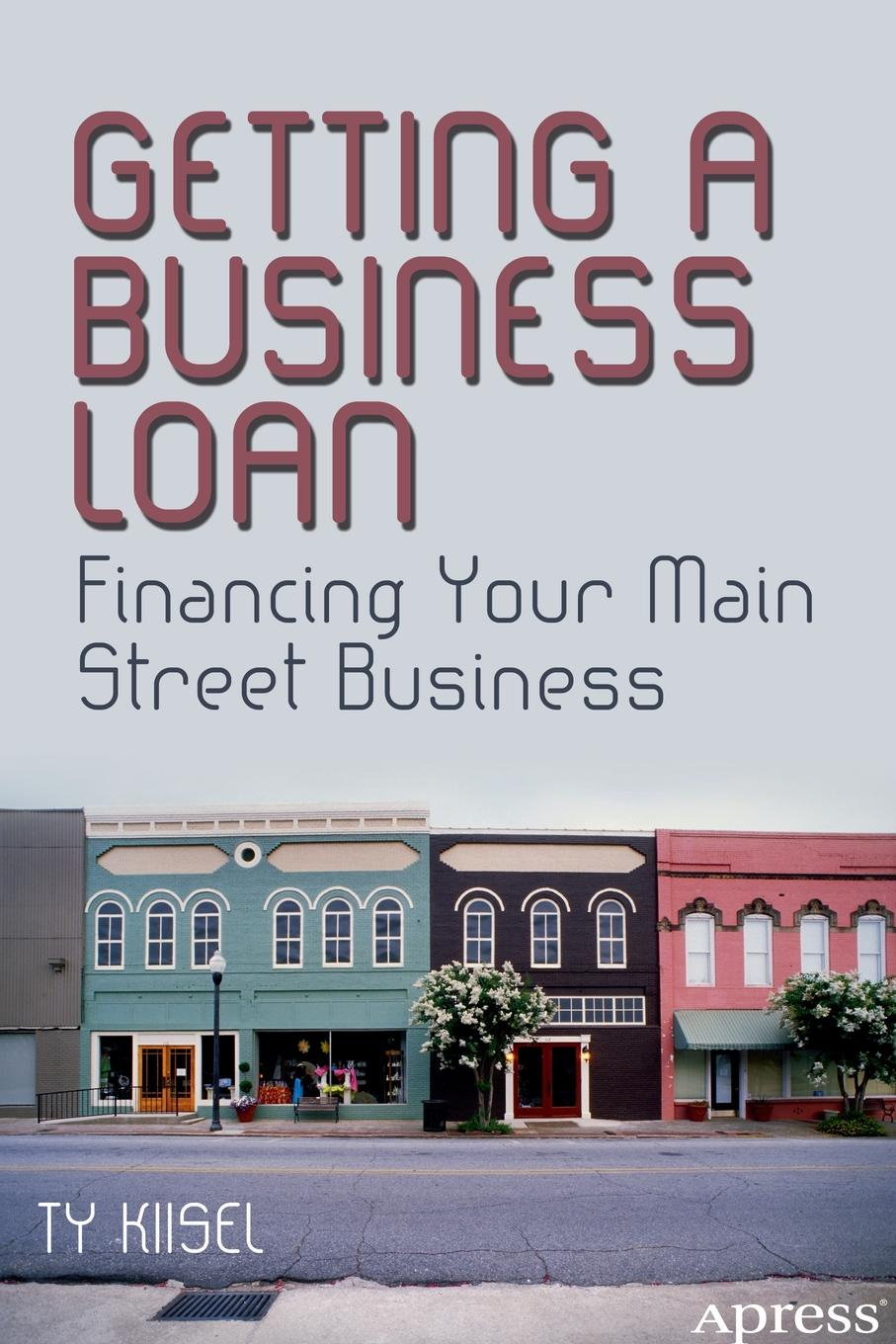 Ty Kiisel Getting a Business Loan. Financing Your Main Street