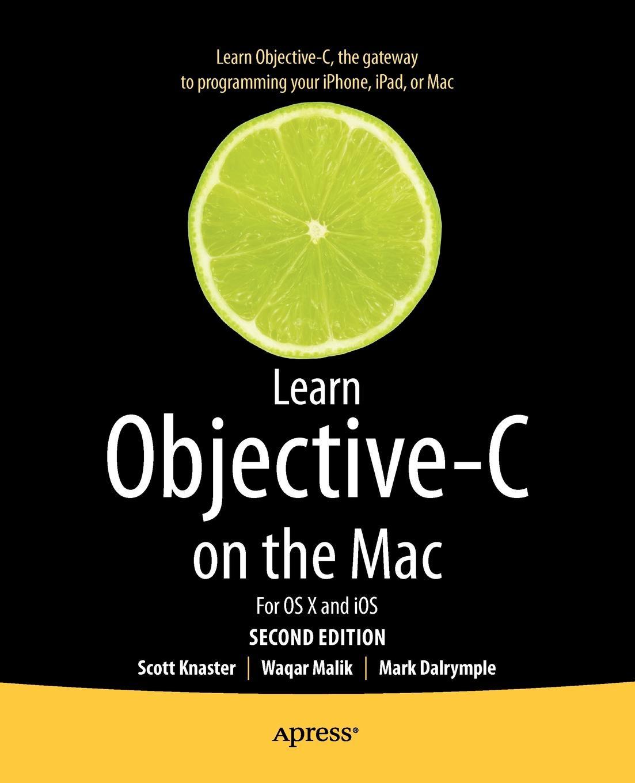 Scott Knaster, Mark Dalrymple, Waqar Malik Learn Objective-C on the Mac. For OS X and IOS мэтт гэлловей сила objective c 2 0 эффективное программирование для ios и os x