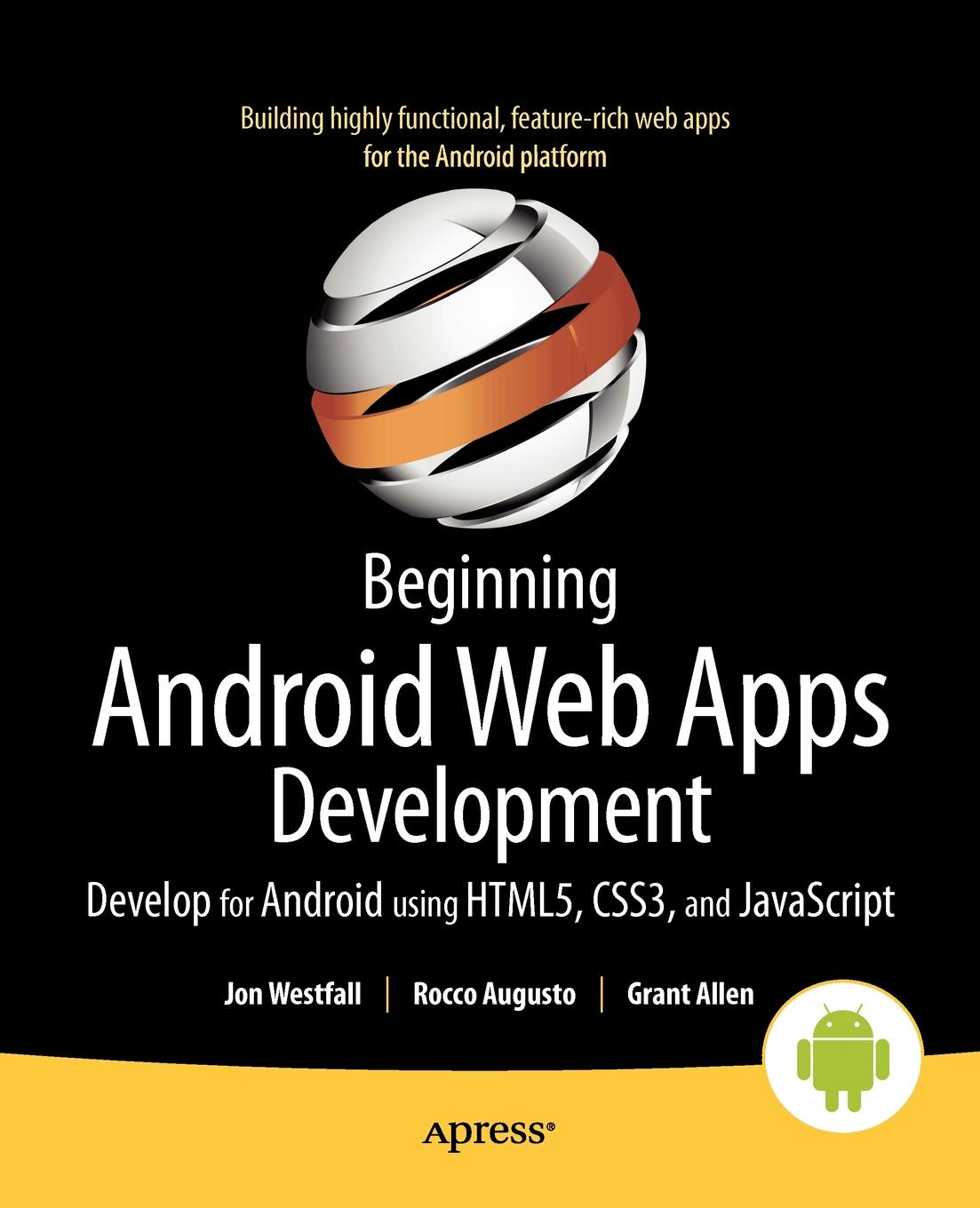 Jon Westfall, Rocco Augusto, Grant Allen Beginning Android Web Apps Development. Develop for Android using HTML5, CSS3, and JavaScript steve prettyman learn php 7 object oriented modular programming using html5 css3 javascript xml json and mysql
