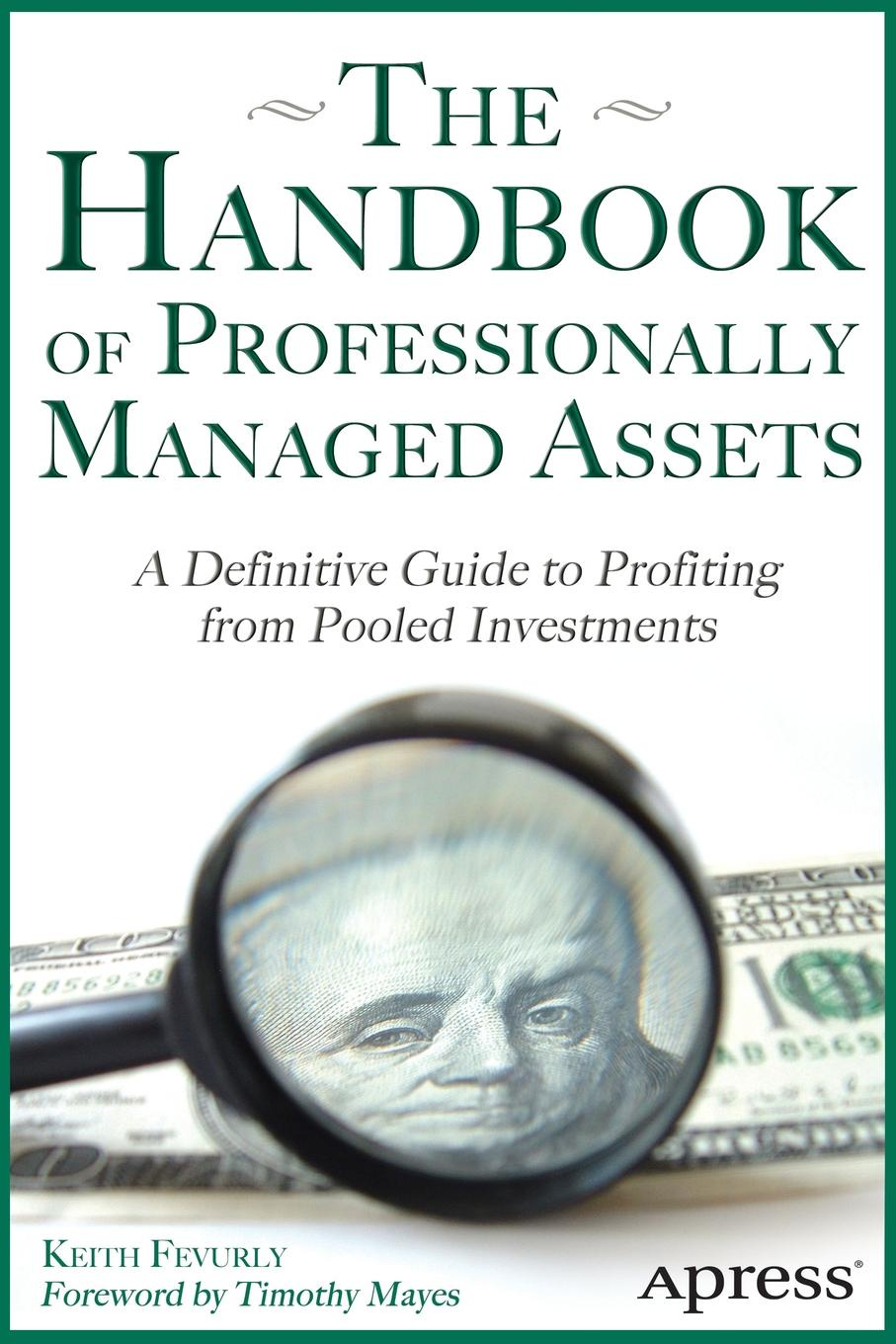 Keith R. Fevury, Keith R. Fevurly The Handbook of Professionally Managed Assets. A Definitive Guide to Profiting from Alternative Investments john price the conscious investor profiting from the timeless value approach