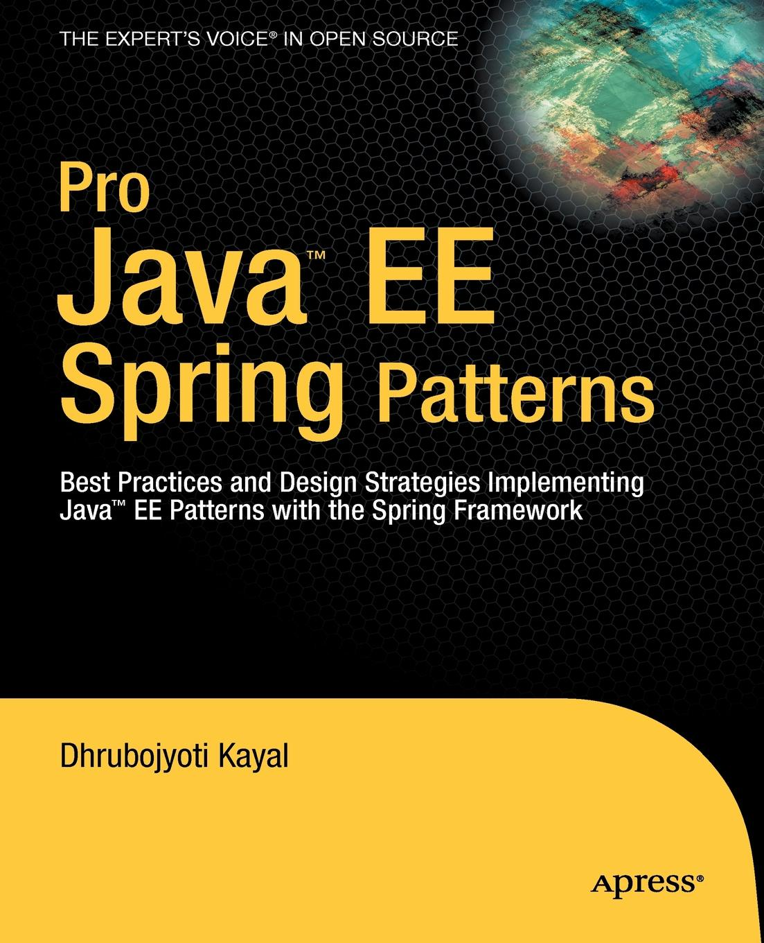 Dhrubojyoti Kayal Pro Java EE Spring Patterns. Best Practices and Design Strategies Implementing Java EE Patterns with the Spring Framework ajay vohra deepak vohra pro xml development with java technology