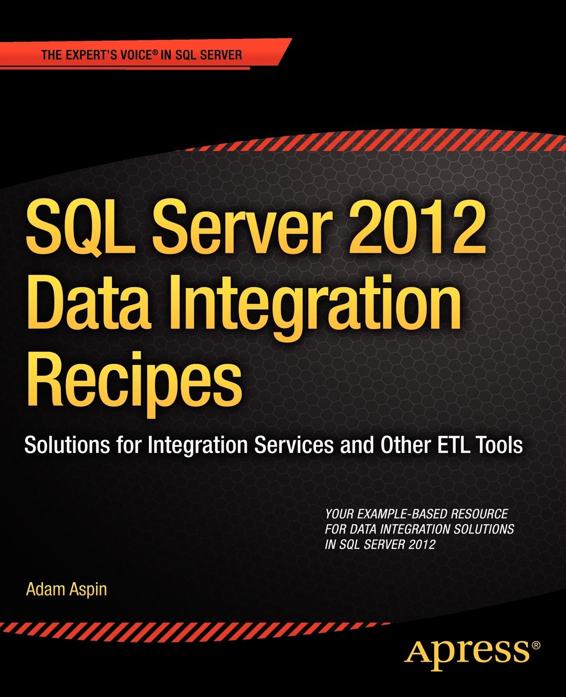 Adam Aspin SQL Server 2012 Data Integration Recipes. Solutions for Integration Services and Other Etl Tools prodanov martin xml integration into an sql based cep engine