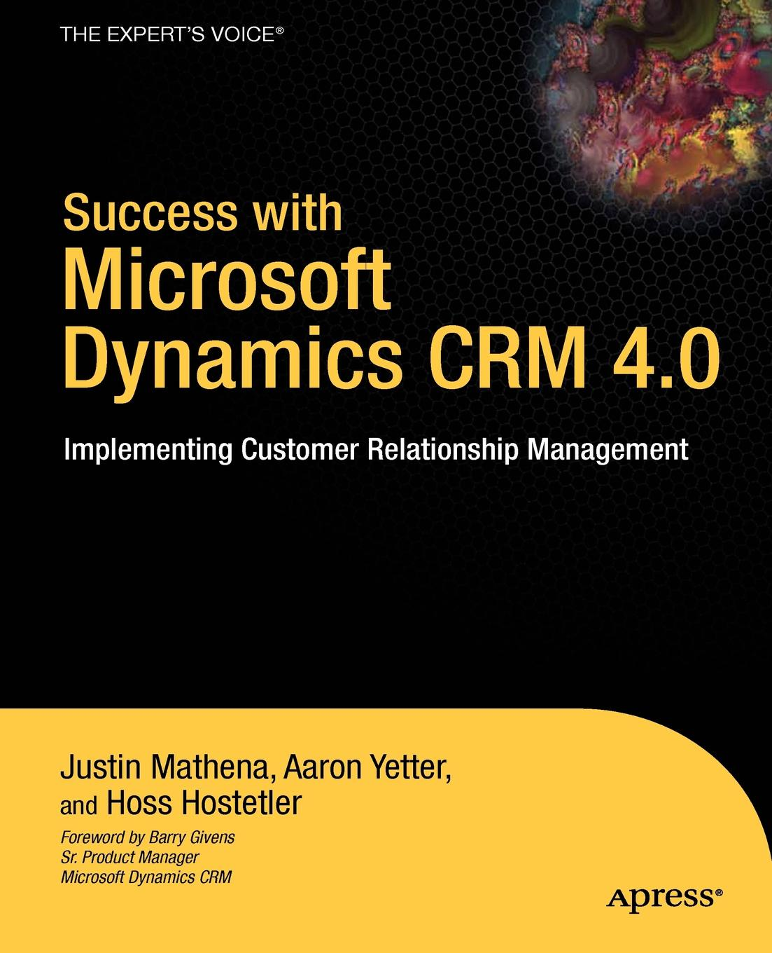 Justin Mathena, Aaron Yetter, Hoss Hostetler Success with Microsoft Dynamics CRM 4.0. Implementing Customer Relationship Management aga kamilla it fur kunden qualitatsmanagement bei customer relationship management