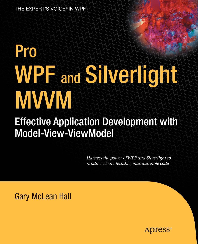 Gary McLean Hall Pro WPF and Silverlight MVVM. Effective Application Development with Model-View-Viewmodel ajay vohra deepak vohra pro xml development with java technology