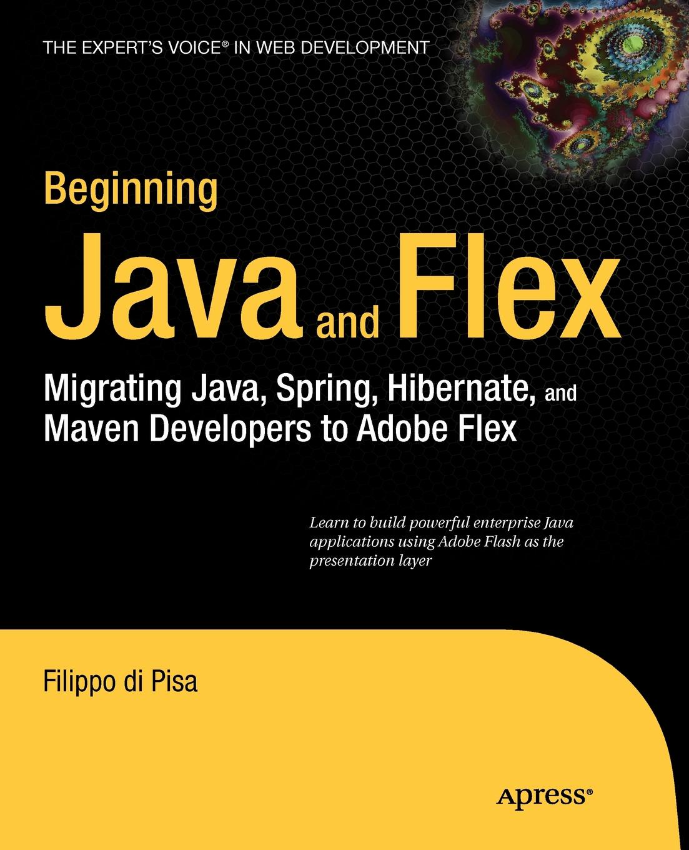 Filippo Di Pisa Beginning Java and Flex. Migrating Java, Spring, Hibernate and Maven Developers to Adobe Flex
