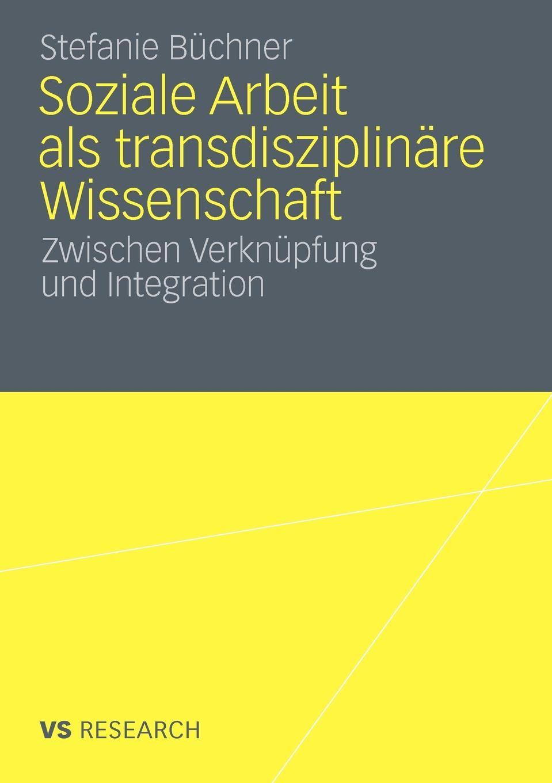 Stefanie B. Chner, Buchner Soziale Arbeit ALS Transdiziplinare Wissenschaft. Zwischen Verknupfung Und Integration