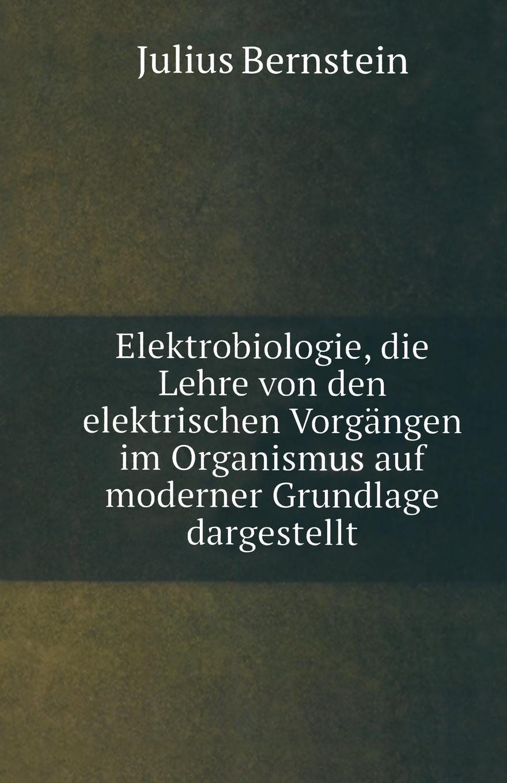 Julius Bernstein Elektrobiologie. Die Lehre von den Elektrischen Vorgangen im Organismus auf Moderner Grundlage Dargestellt ludwig mauthner die lehre von den augenmuskellahmungen classic reprint