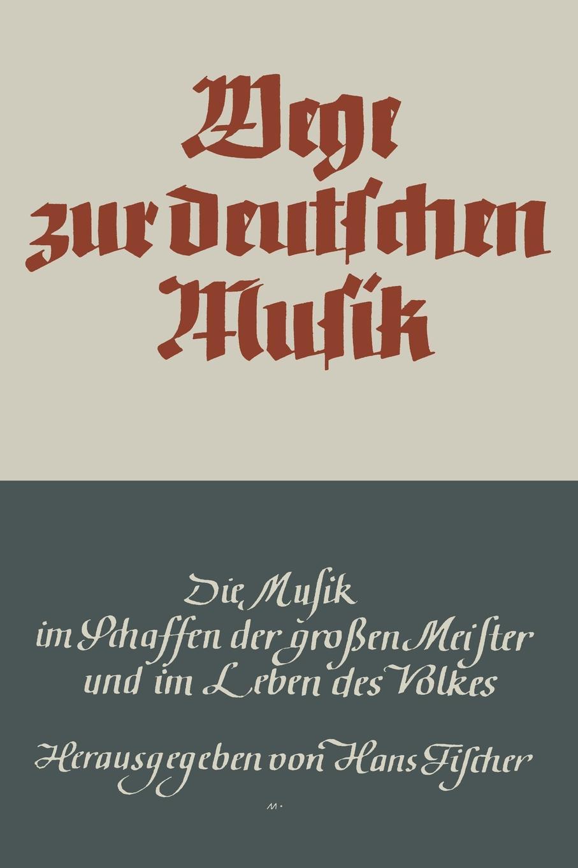Hans Fischer Wege Zur Deutschen Musik. Die Musik Im Schaffen Der Grossen Meister Und Im Leben Des Volkes цена в Москве и Питере