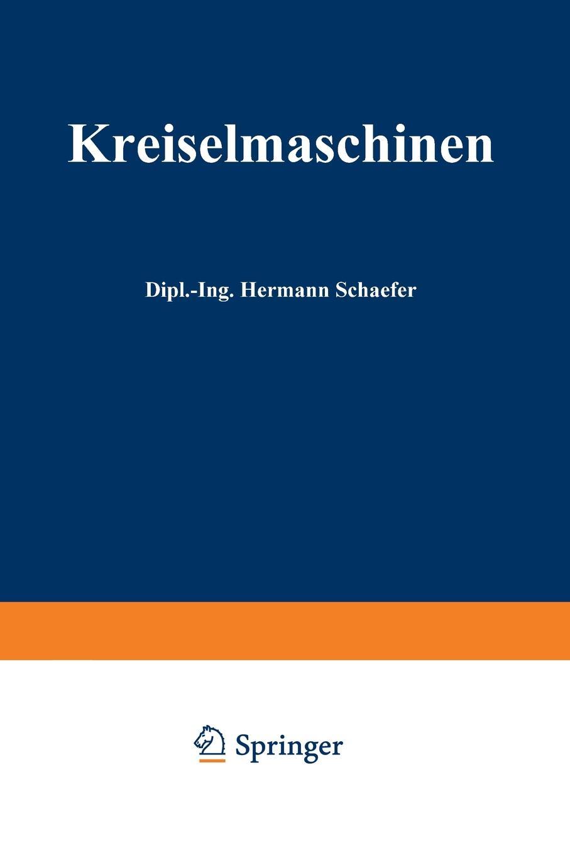Hermann Schafer Kreiselmaschinen. Einfuhrung in Eigenart Und Berechnung Der Rotierenden Kraft- Und Arbeitsmaschinen erfahrung und berechnung