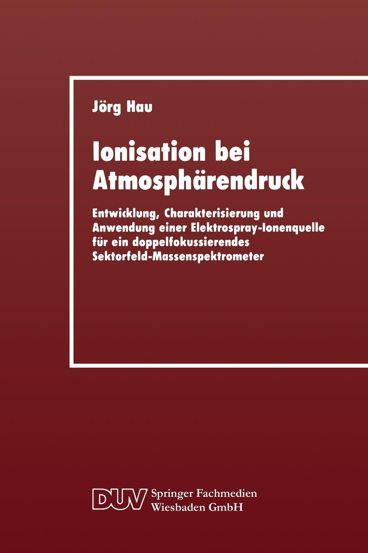 Ionisation Bei Atmospharendruck. Entwicklung, Charakterisierung Und Anwendung Einer Elektrospray-Ionenquelle Fur Ein Doppelfokussierendes Sektorfeld-M. Jorg Hau, Jorg Hau