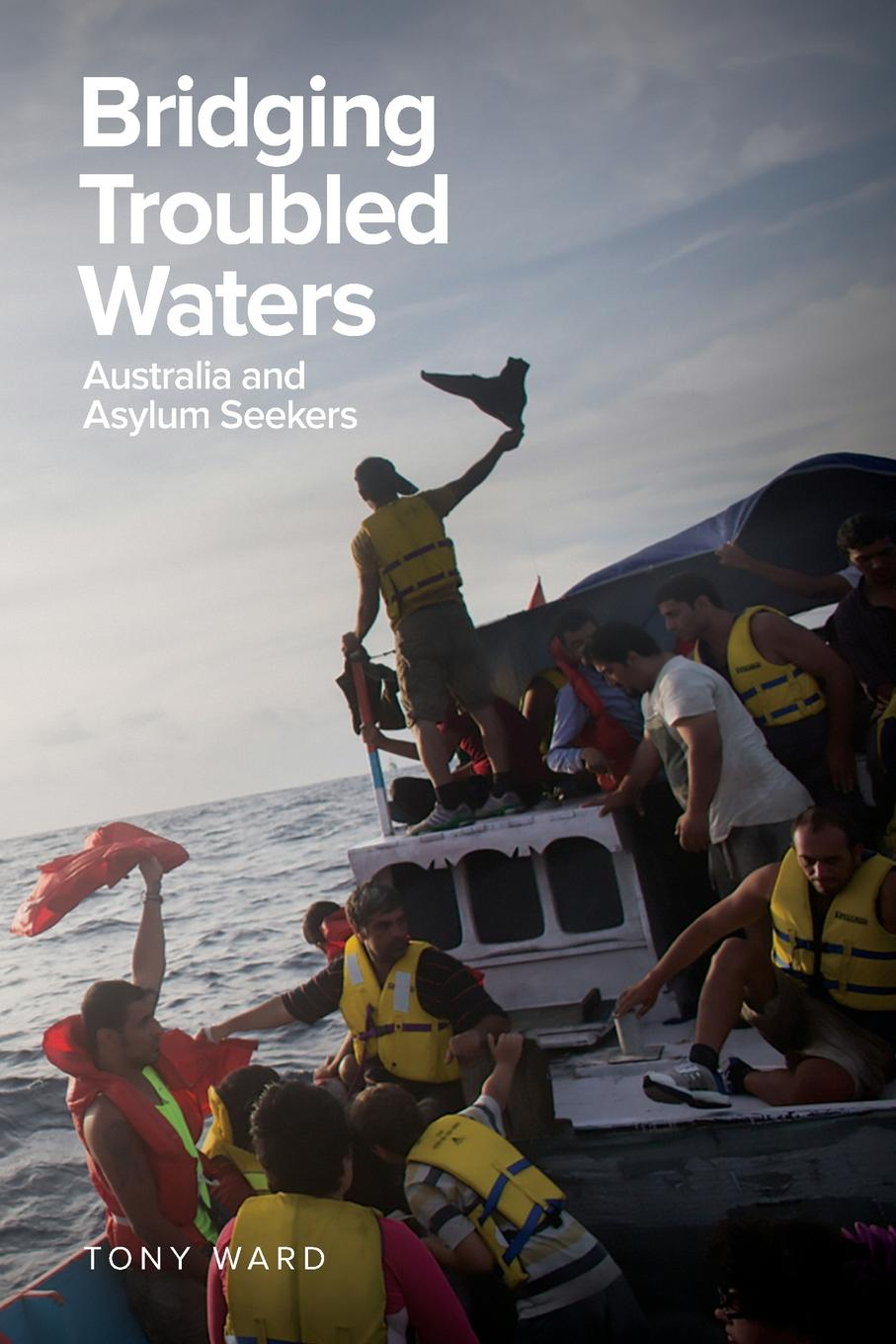 Tony Ward Bridging Troubled Waters. Australia and Asylum Seekers