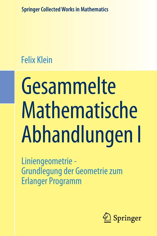 Felix Klein Gesammelte Mathematische Abhandlungen I. Erster Band: Liniengeometrie - Grundlegung der Geometrie zum Erlanger Programm