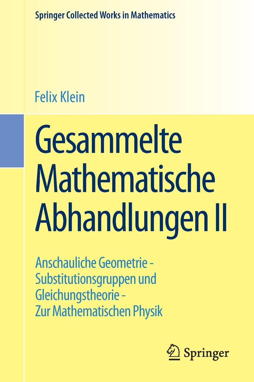 Felix Klein Gesammelte Mathematische Abhandlungen II. Zweiter Band: Anschauliche Geometrie - Substitutionsgruppen und Gleichungstheorie Zur Mathematischen Physik