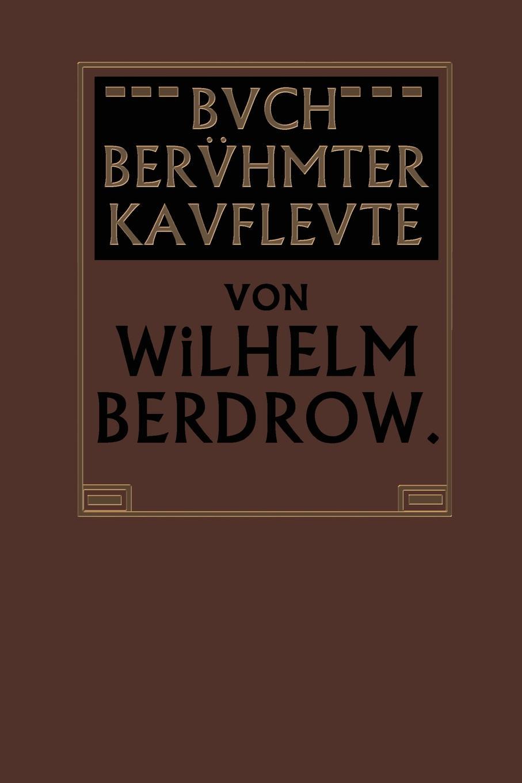 Wilhelm Berdrow Buch Beruhmter Kaufleute. Manner Von Tatkraft Und Unternehmungsgeist in Ihrem Lebensgange Geschildert цена