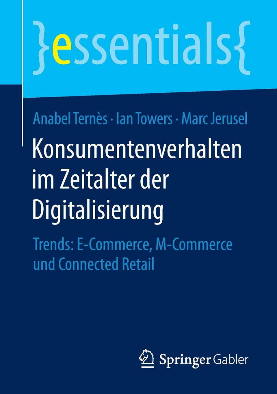 Anabel Ternès, Ian Towers, Marc Jerusel Konsumentenverhalten im Zeitalter der Digitalisierung. Trends: E-Commerce, M-Commerce und Connected Retail gerald wiesner einsatzmoglichkeiten der xml technologie im e commerce