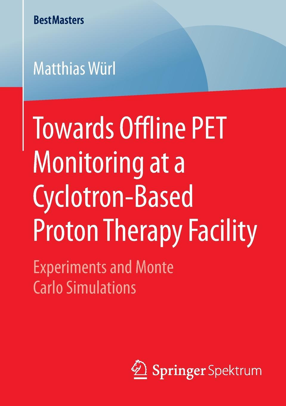 Matthias Würl Towards Offline PET Monitoring at a Cyclotron-Based Proton Therapy Facility. Experiments and Monte Carlo Simulations eulitz jan simulation of the proton therapy gantry at the oncoray dresden