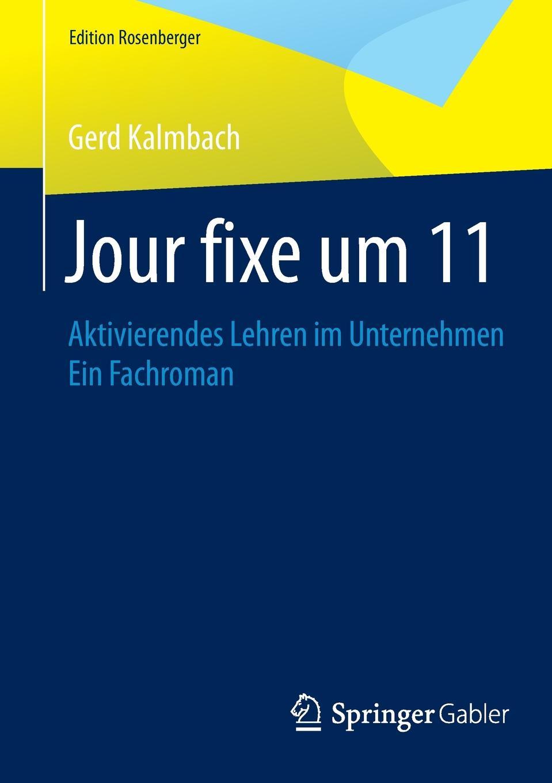 Gerd Kalmbach Jour fixe um 11. Aktivierendes Lehren im Unternehmen Ein Fachroman fixe 011