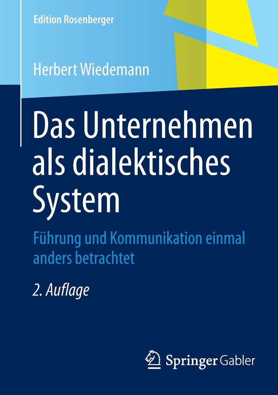 Herbert Wiedemann Das Unternehmen als dialektisches System. Fuhrung und Kommunikation einmal anders betrachtet