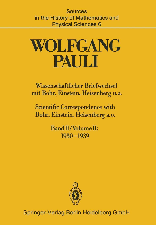 Wolfgang Pauli Wissenschaftlicher Briefwechsel mit Bohr, Einstein, Heisenberg u.a. Band II. 1930-1939 / Scientific Correspondence with Bohr, Einstein, Heisenberg a.o. Volume II: 1930-1939