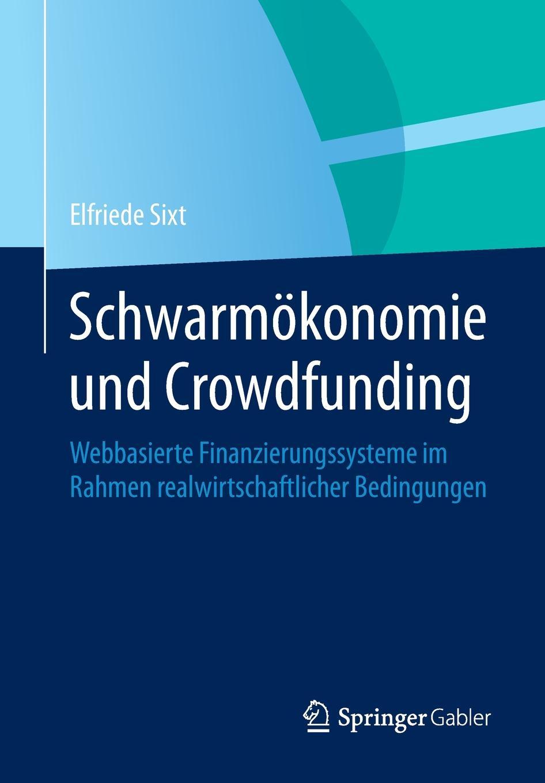 Elfriede Sixt Schwarmokonomie und Crowdfunding. Webbasierte Finanzierungssysteme im Rahmen realwirtschaftlicher Bedingungen crowdfunding