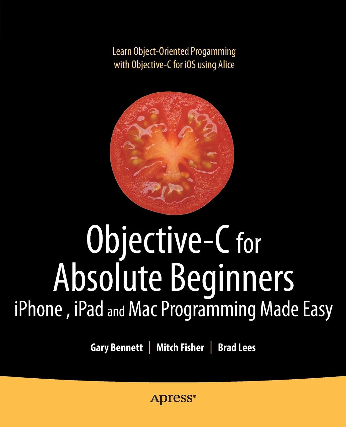 Gary Bennett, Brad Lees, Mitchell Fisher Objective-C for Absolute Beginners. iPhone, iPad and Mac Programming Made Easy rory lewis laurence moroney iphone and ipad apps for absolute beginners