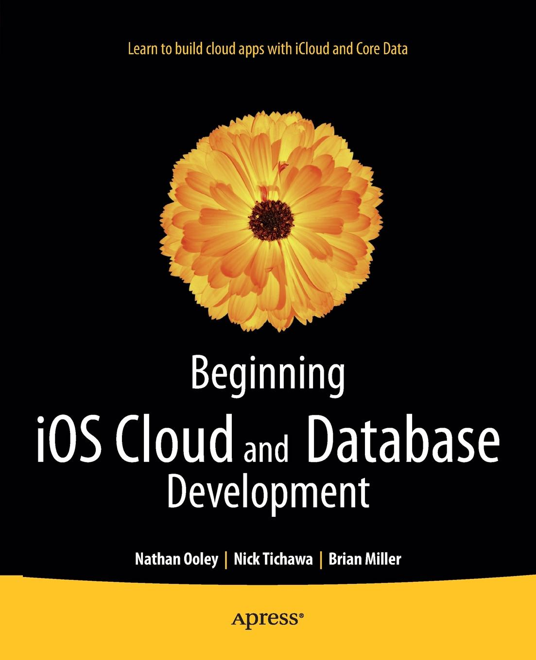 Nathan Ooley, Nick Tichawa, Brian Miller Beginning IOS Cloud and Database Development taylor database development for dummies