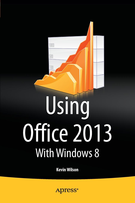Kevin Wilson Using Office 2013. With Windows 8 лебедев алексей николаевич компьютер для начинающих windows 8 и office 2013