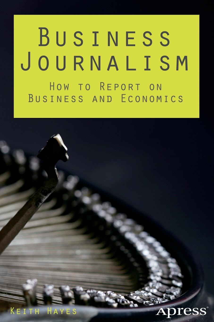 Keith Hayes Business Journalism. How to Report on and Economics