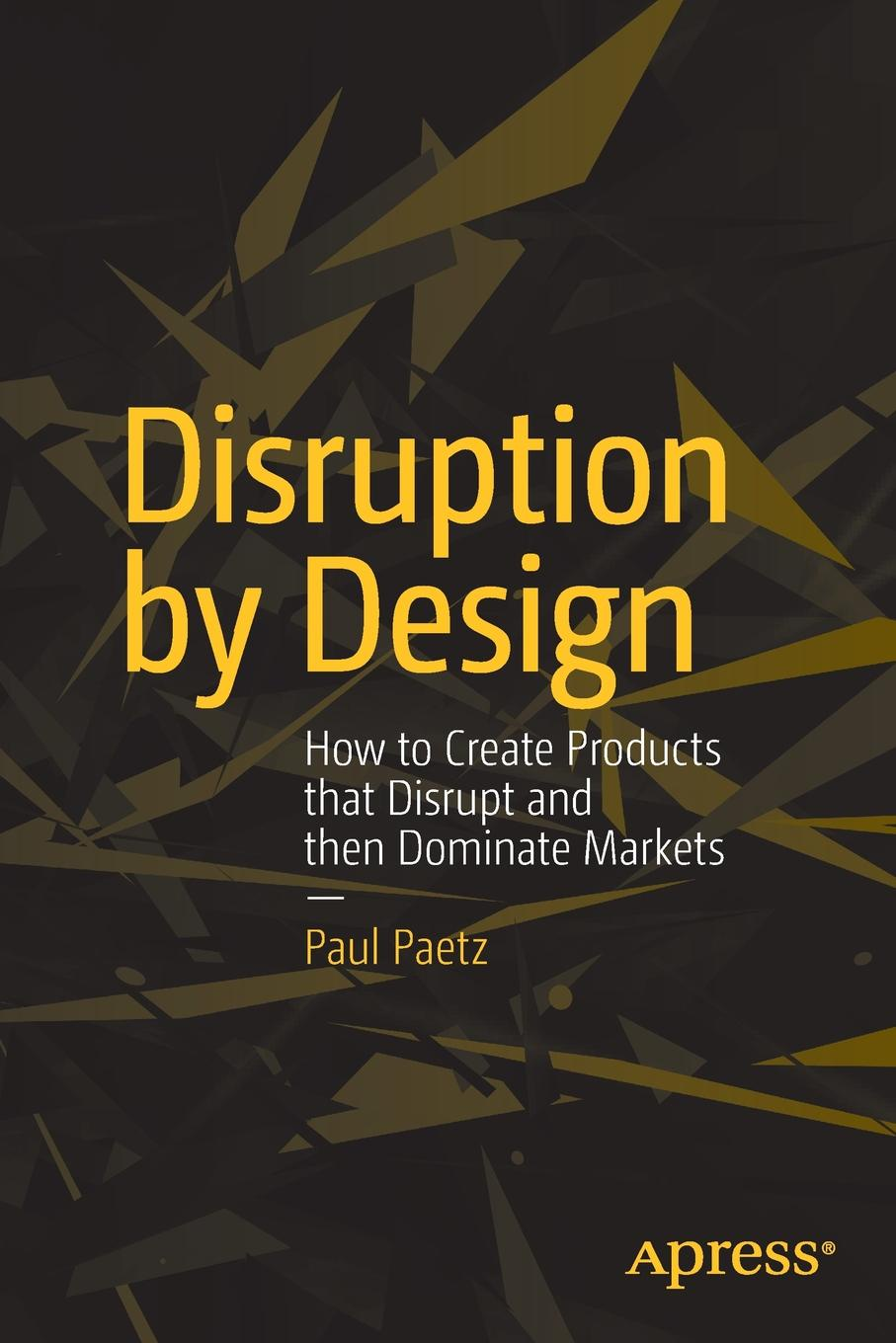 лучшая цена Paul Paetz Disruption by Design. How to Create Products that Disrupt and then Dominate Markets