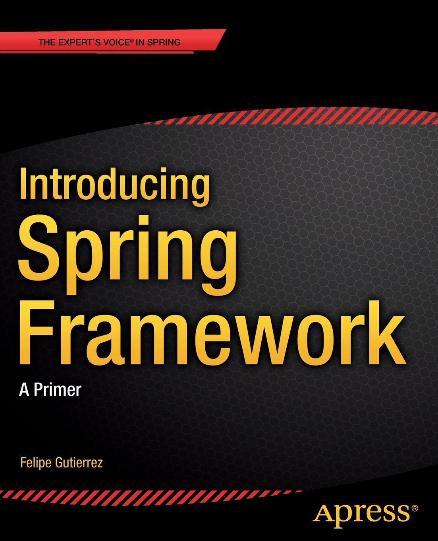 Felipe Gutierrez Introducing Spring Framework. A Primer