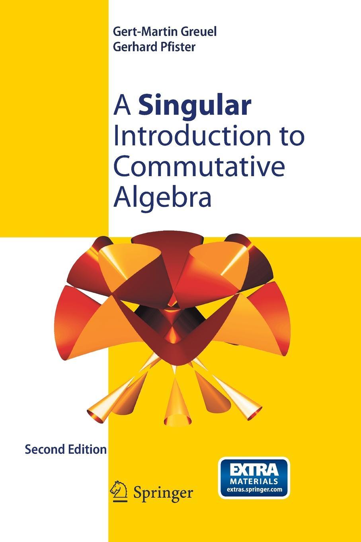 Gert-Martin Greuel A Singular Introduction to Commutative Algebra a singular life