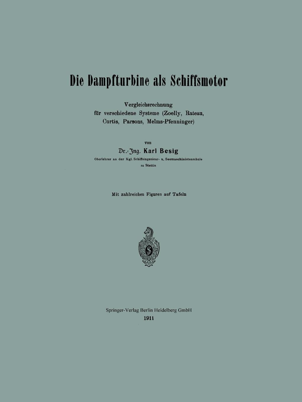 Karl Besig Die Dampfturbine ALS Schiffsmotor. Vergleichsrechnung Fur Verschiedene Systeme (Zoelly, Rateau, Curtis, Parsons, Melms-Pfenninger)