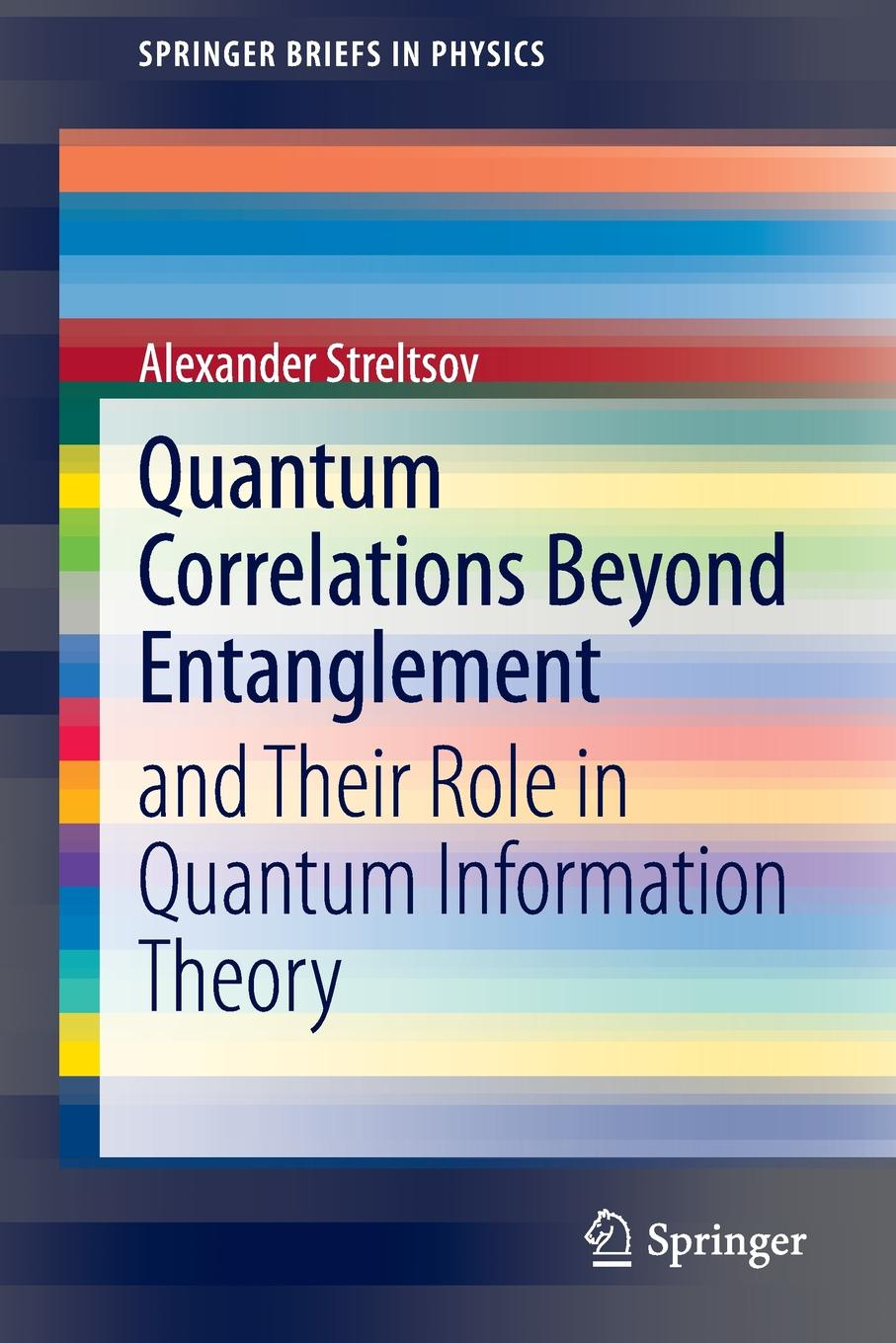 Alexander Streltsov Quantum Correlations Beyond Entanglement. and Their Role in Quantum Information Theory цена и фото