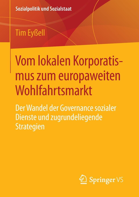 Tim Eyßell Vom lokalen Korporatismus zum europaweiten Wohlfahrtsmarkt. Der Wandel der Governance sozialer Dienste und zugrundeliegende Strategien