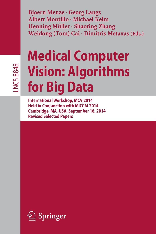 Medical Computer Vision. Algorithms for Big Data : International Workshop, MCV 2014, Held in Conjunction with MICCAI 2014, Cambridge, MA, USA, September 18, 2014, Revised Selected Papers mcv медицина