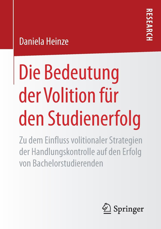 Daniela Heinze Die Bedeutung der Volition fur den Studienerfolg. Zu dem Einfluss volitionaler Strategien Handlungskontrolle auf Erfolg von Bachelorstudierenden