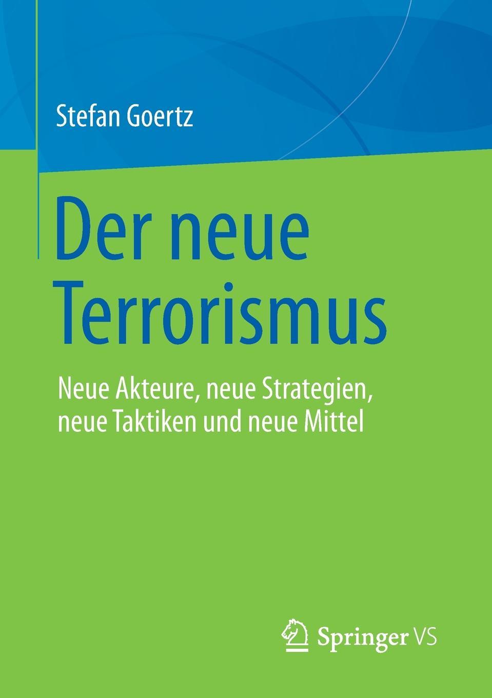 Stefan Goertz Der neue Terrorismus. Neue Akteure, Strategien, Taktiken und Mittel