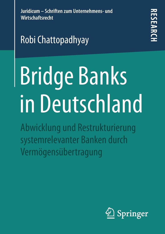 Robi Chattopadhyay Bridge Banks in Deutschland. Abwicklung und Restrukturierung systemrelevanter Banken durch Vermogensubertragung banks i the bridge