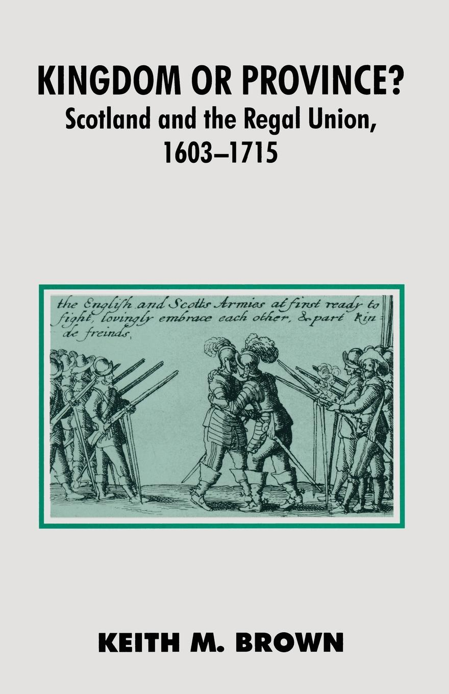 Keith Brown Kingdom or Province?. Scotland and the Regal Union 1603-1715 j keith brown towardations