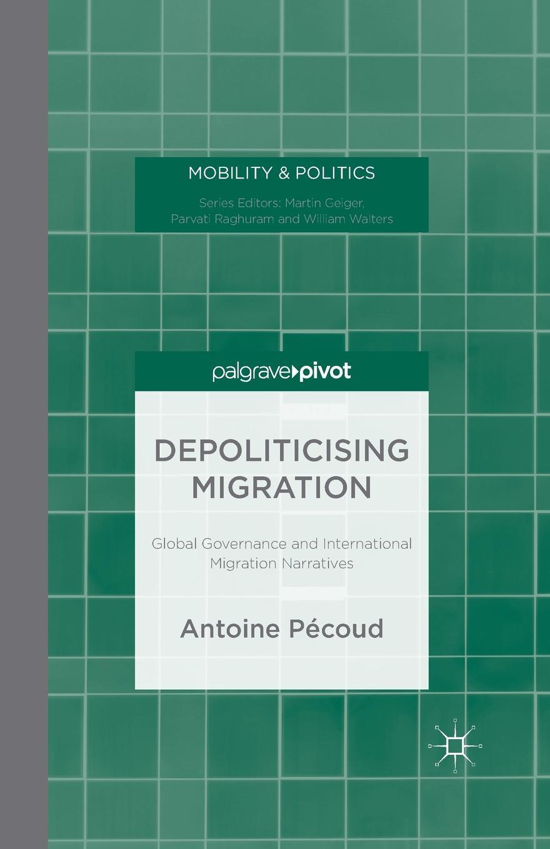 A. Pécoud Depoliticising Migration. Global Governance and International Migration Narratives цена