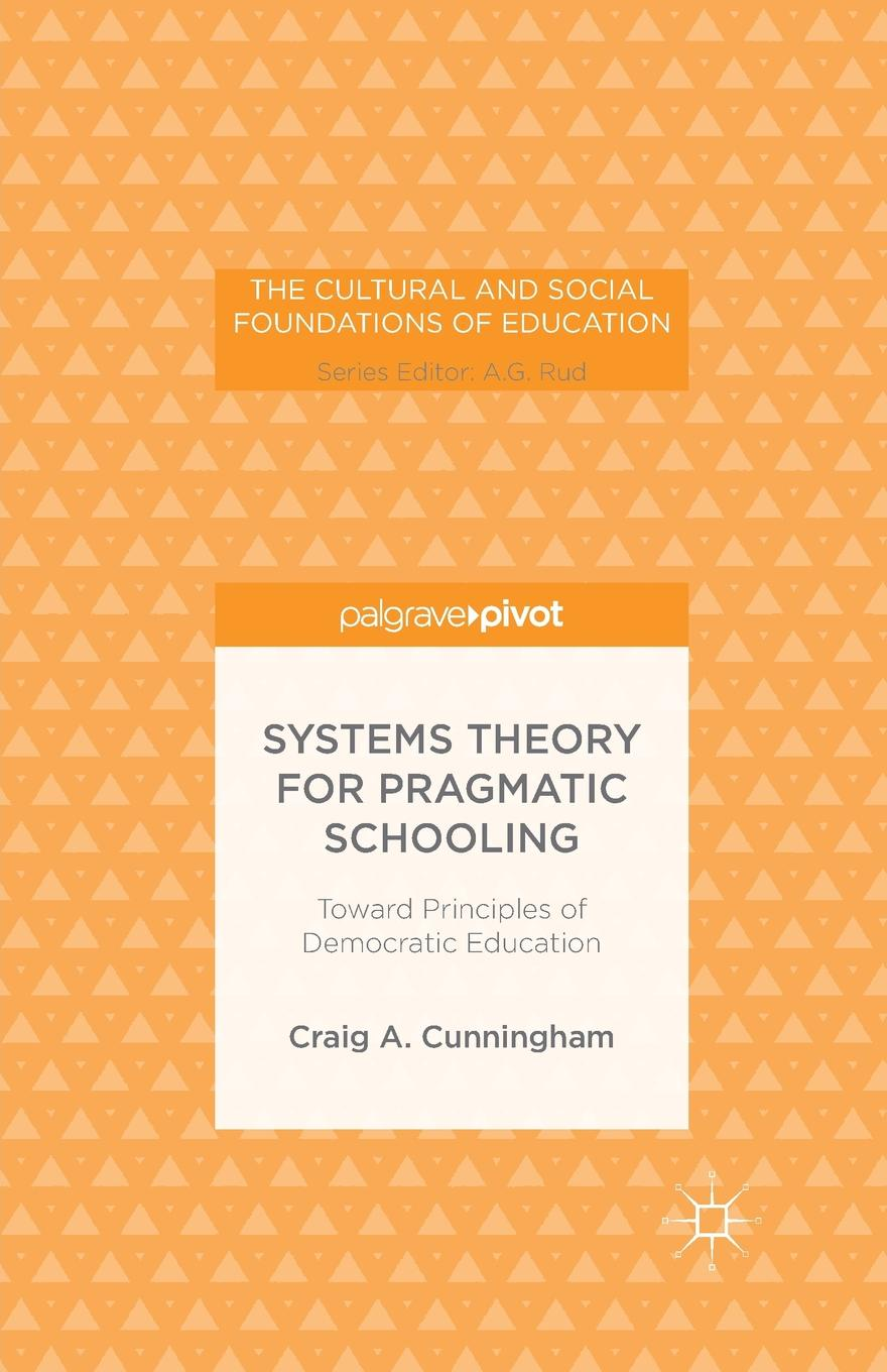 C. Cunningham Systems Theory for Pragmatic Schooling. Toward Principles of Democratic Education amy gutmann democratic education revised edition