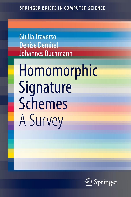 Giulia Traverso, Denise Demirel, Johannes Buchmann Homomorphic Signature Schemes. A Survey digital signature schemes based on multiple hard problems