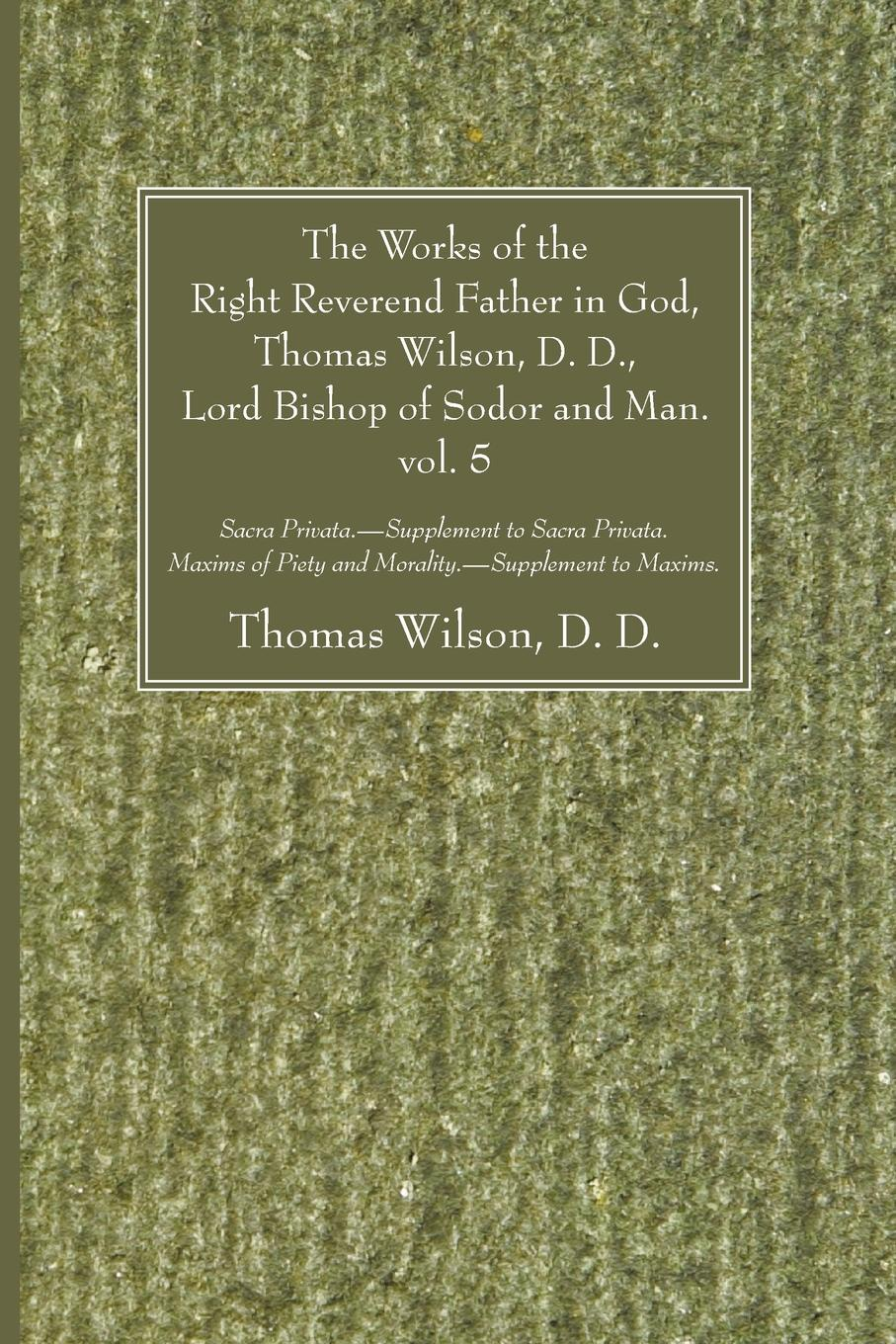 Thomas D. D. Wilson The Works of the Right Reverend Father in God, Thomas Wilson, D. D., Lord Bishop of Sodor and Man. vol. 5 levi bishop the poetical works of levi bishop