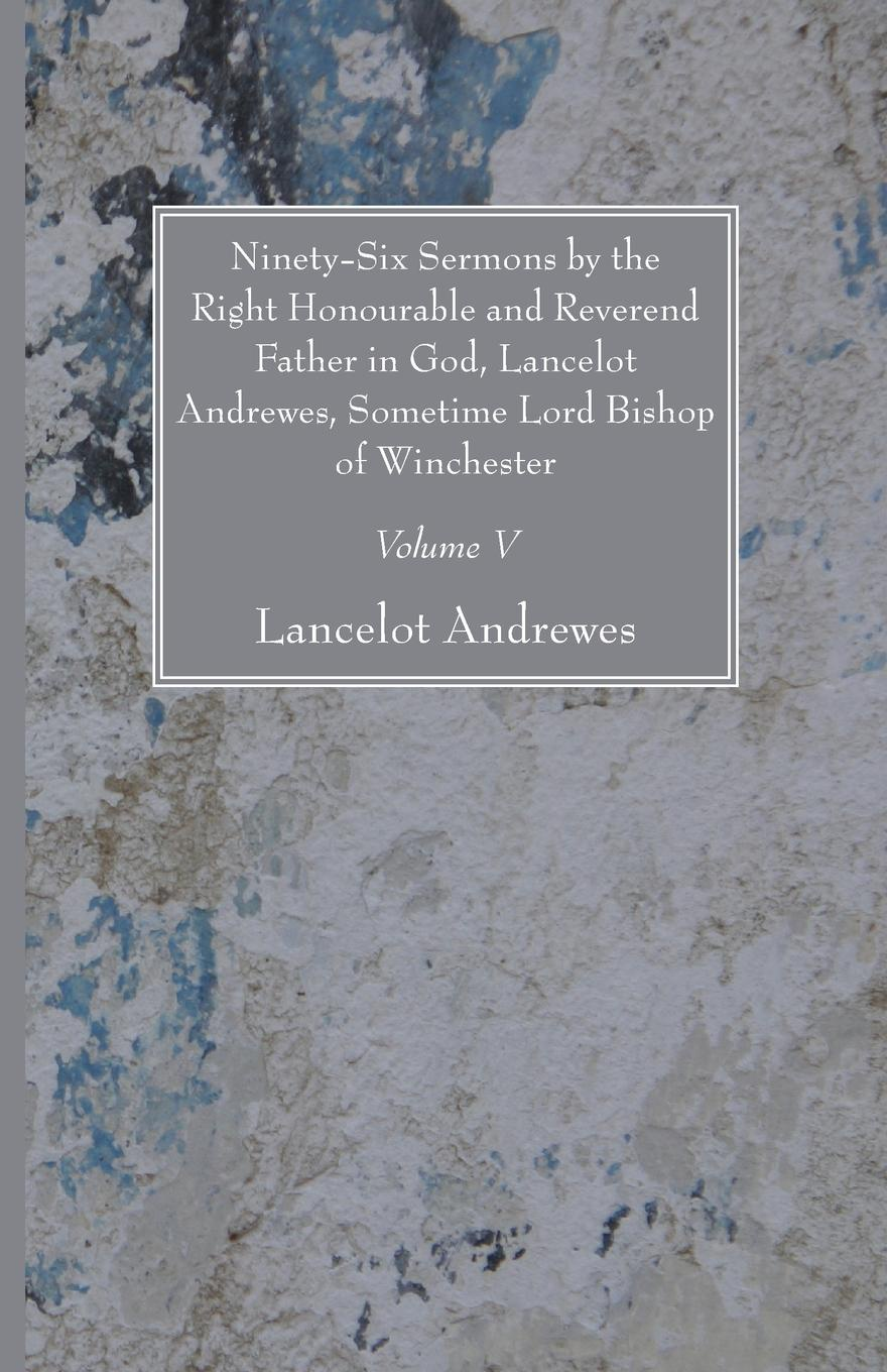 Lancelot Andrewes Ninety-Six Sermons by the Right Honourable and Reverend Father in God, Lancelot Andrewes, Sometime Lord Bishop of Winchester, Vol. V yun mi kyung bride of the water god v 2