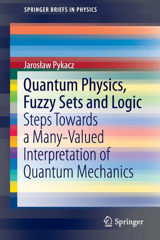 J. Pykacz Quantum Physics, Fuzzy Sets and Logic. Steps Towards a Many-Valued Interpretation of Quantum Mechanics olivier coussy mechanics and physics of porous solids