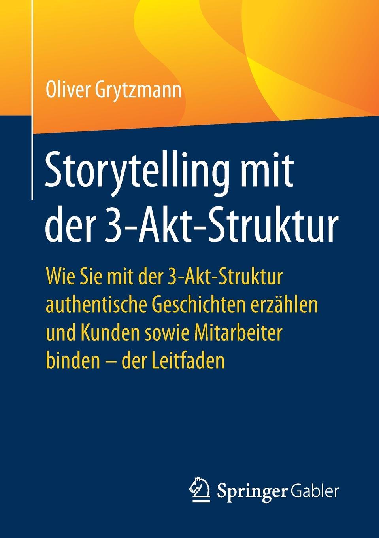 Oliver Grytzmann Storytelling mit der 3-Akt-Struktur. Wie Sie 3-Akt-Struktur authentische Geschichten erzahlen und Kunden sowie Mitarbeiter binden - Leitfaden