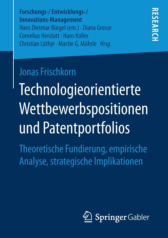 Jonas Frischkorn Technologieorientierte Wettbewerbspositionen und Patentportfolios. Theoretische Fundierung, empirische Analyse, strategische Implikationen цена и фото