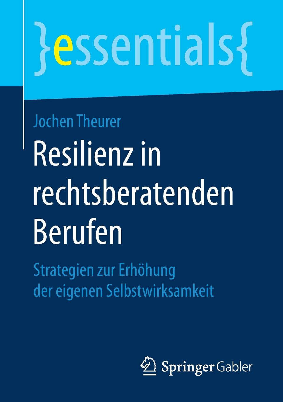 Jochen Theurer Resilienz in rechtsberatenden Berufen. Strategien zur Erhohung der eigenen Selbstwirksamkeit